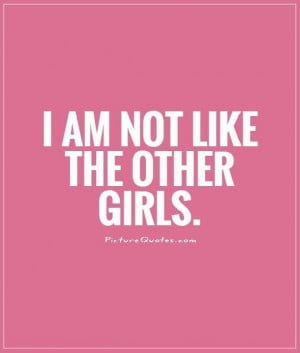 Being Different Quotes I am not like the other girls