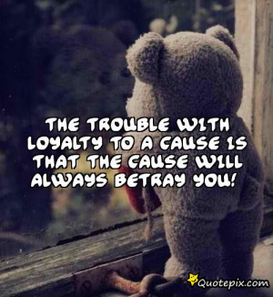 ... with loyalty to a cause is that the cause will always betray you
