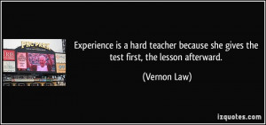 Experience is a hard teacher because she gives the test first, the ...