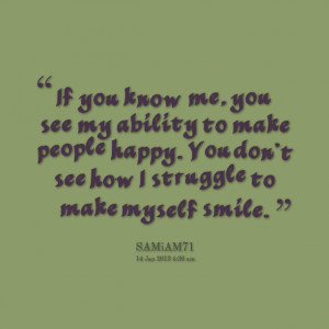 You Know Me. You See My Ability To Make People Happy. You Don't See ...