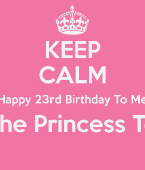 KEEP CALM Happy 23rd Birthday To Me I'm The Princess Today