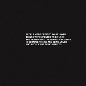 People were created to be loved. Things were created to be used the ...