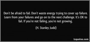 Don't be afraid to fail. Don't waste energy trying to cover up failure ...