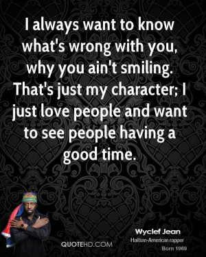 always want to know what's wrong with you, why you ain't smiling ...