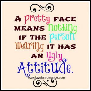 ... face means nothing if the person wearing it has an ugly attitude