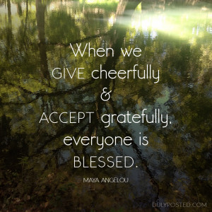 When we give cheerfully and accept gratefully, everyone is blessed.