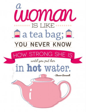 woman is like a tea bag...