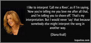 Call me a River', as if I'm saying, 'Now you're telling me you love me ...