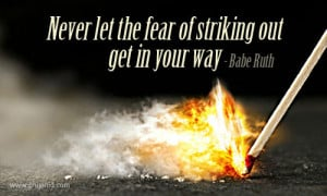 """Never Let The Fear Of Striking Out Get In Your Way """" - Babe Ruth"""