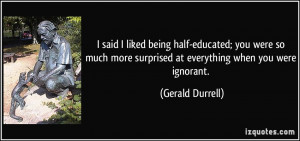 said I liked being half-educated; you were so much more surprised at ...