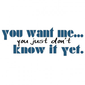 You want me you just don't know it yet T-Shirts