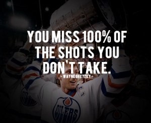 Wayne Gretzky Quote - You miss 100% of the shots you don't take