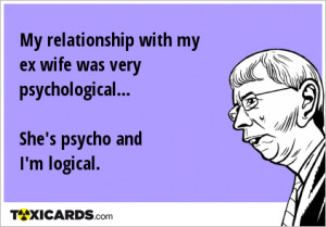 My relationship with my ex wife was very psychological... She's psycho ...