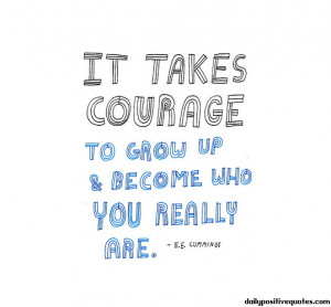 It takes courage to grow up & become who you really are.