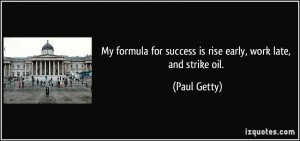 ... for success is rise early, work late, and strike oil. - Paul Getty