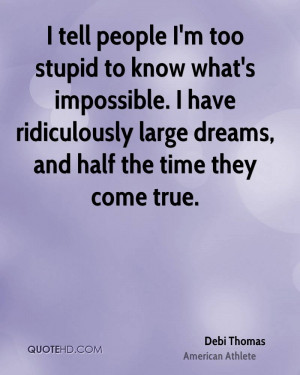 tell people I'm too stupid to know what's impossible. I have ...