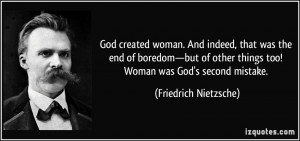 ... things too! Woman was God's second mistake. - Friedrich Nietzsche