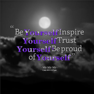 Be Yourself Inspire Yourself Trust Yourself Be Proud Of Yourself""
