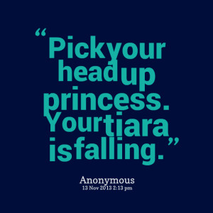 Quotes Picture: pick your head up princess your tiara is falling