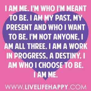 ... am all three. I am a work in progress, a destiny. I am who I choose to