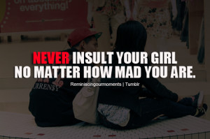 Never insult your girl no matter how mad you are.
