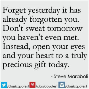 Forget yesterday - it has already forgotten you. Don't sweat tomorrow ...