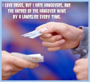 love drugs, but I hate hangovers, and the hatred of the hangover ...