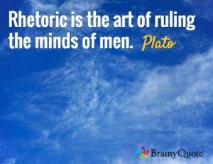 Rhetoric is the art of ruling the minds of men. -Plato