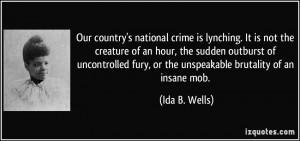 ... fury, or the unspeakable brutality of an insane mob. - Ida B. Wells