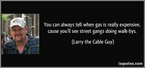 ... , cause you'll see street gangs doing walk-bys. - Larry the Cable Guy
