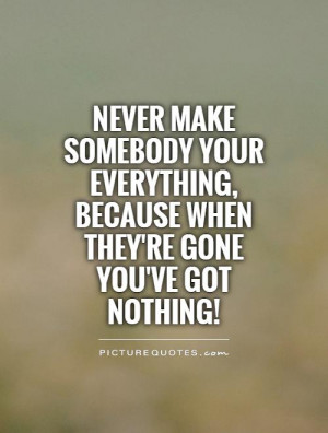 Never make somebody your everything, because when they're gone you've ...
