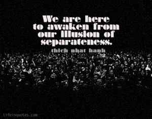 ... are here to awaken from our illusion of separateness. Thich Nhat Hanh
