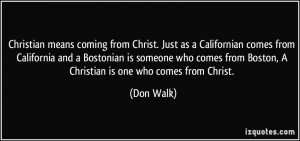 ... from Boston, A Christian is one who comes from Christ. - Don Walk