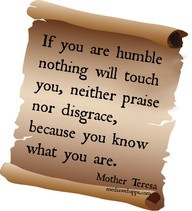 ... praise nor disgrace, because you know what you are. ~ Mother Teresa