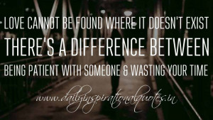 ... between being patient with someone & wasting your time. ~ Anonymous