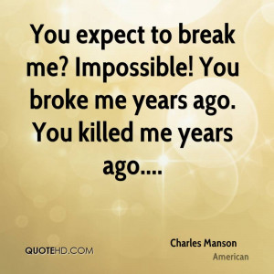 You expect to break me Impossible You broke me years ago You killed