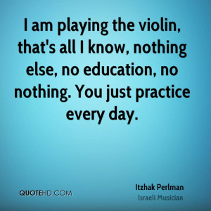 am playing the violin, that's all I know, nothing else, no education ...