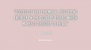 Success is very ephemeral. You depend entirely on the desire of others ...