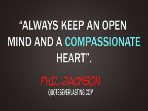 """Always keep an open mind and a compassionate heart."""" -Phil Jackson ..."""