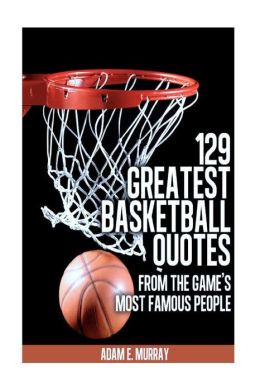 ... Basketball Quotes from the Game's Most Famous People: Basketball