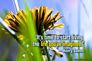 "... It's time to start living the life you've imagined."" ~ Henry James"