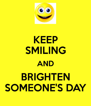KEEP SMILING AND BRIGHTEN SOMEONES DAY