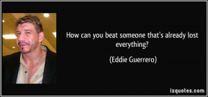 ... can you beat someone that's already lost everything? - Eddie Guerrero