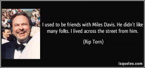used to be friends with Miles Davis. He didn't like many folks. I ...