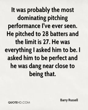 Barry Russell - It was probably the most dominating pitching ...
