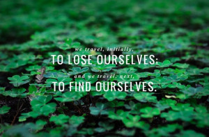 "... lose ourselves; and we travel, next, to find ourselves."" (Pico Iyer"