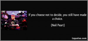 If you choose not to decide, you still have made a choice. - Neil ...