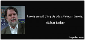 Love is an odd thing. As odd a thing as there is. - Robert Jordan