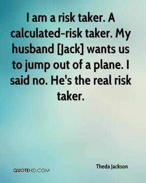 am a risk taker. A calculated-risk taker. My husband [Jack] wants us ...