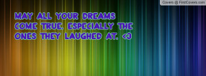 may all your dreams come true. especially the ones they laughed at. 3 ...